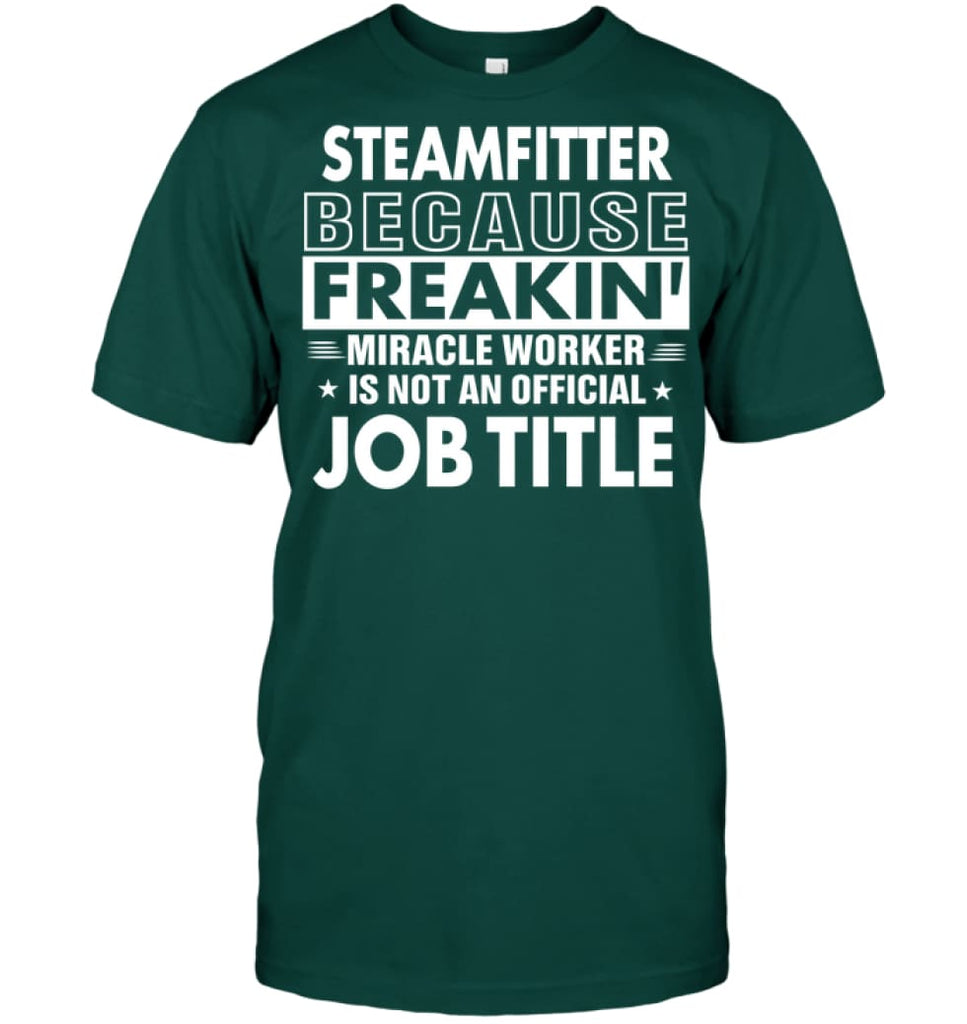 Steamfitter Because Freakin' Miracle Worker Job Title T-shirt - Hanes Tagless Tee / Deep Forest / S - Apparel