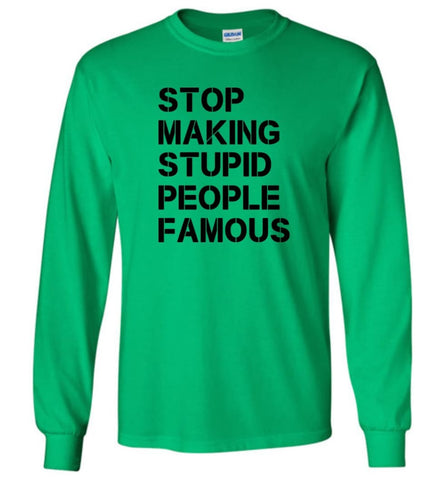 Stop making stupid people famous black - Long Sleeve T-Shirt - Irish Green / M