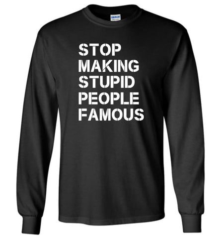 Stop making stupid people famous - Long Sleeve T-Shirt - Black / M