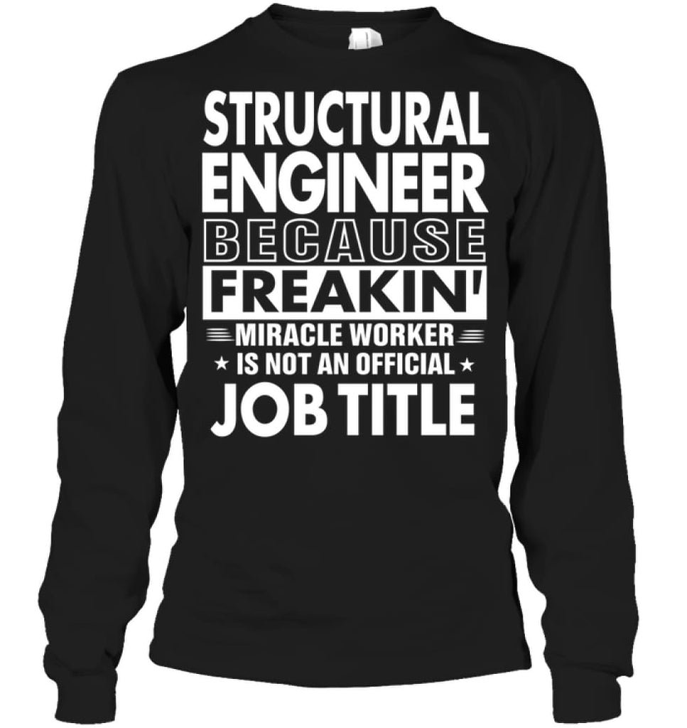 Structural Engineer Because Freakin' Miracle Worker Job Title Long Sleeve - Gildan 6.1oz Long Sleeve / Black / S -