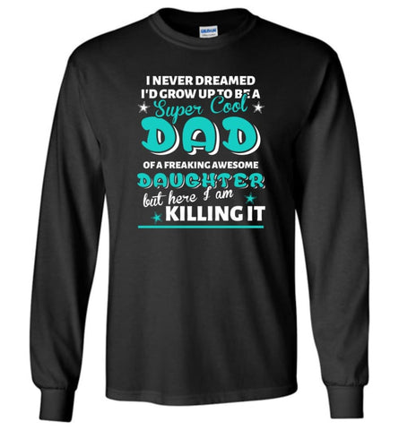 Super Cool Dad Of Freaking Awesome Daughter Here I Am Killing It Long Sleeve T-Shirt - Black / M