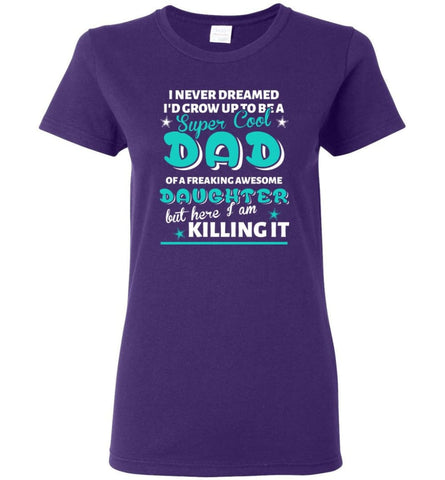 Super Cool Dad Of Freaking Awesome Daughter Here I Am Killing It Women Tee - Purple / M