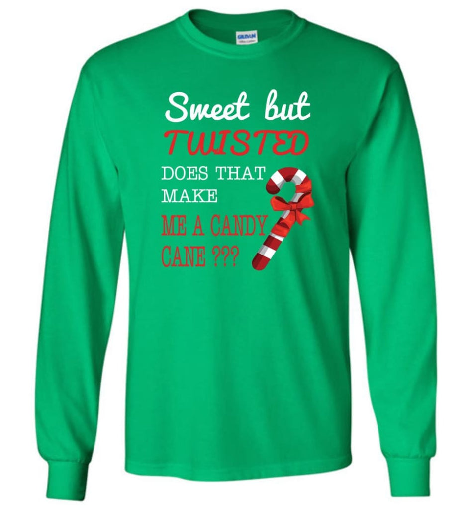 Sweet But Twisted Does That Make Me A Candy Cane Long Sleeve T-Shirt - Irish Green / M