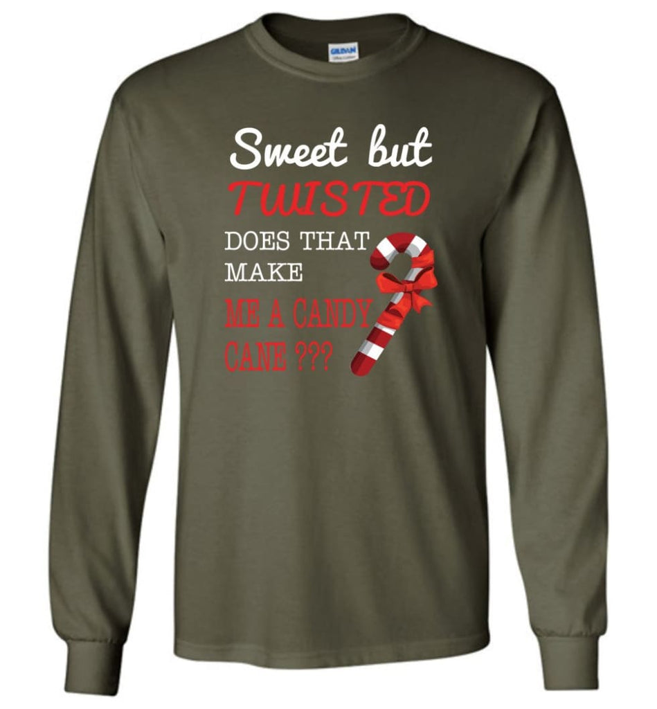 Sweet But Twisted Does That Make Me A Candy Cane Long Sleeve T-Shirt - Military Green / M