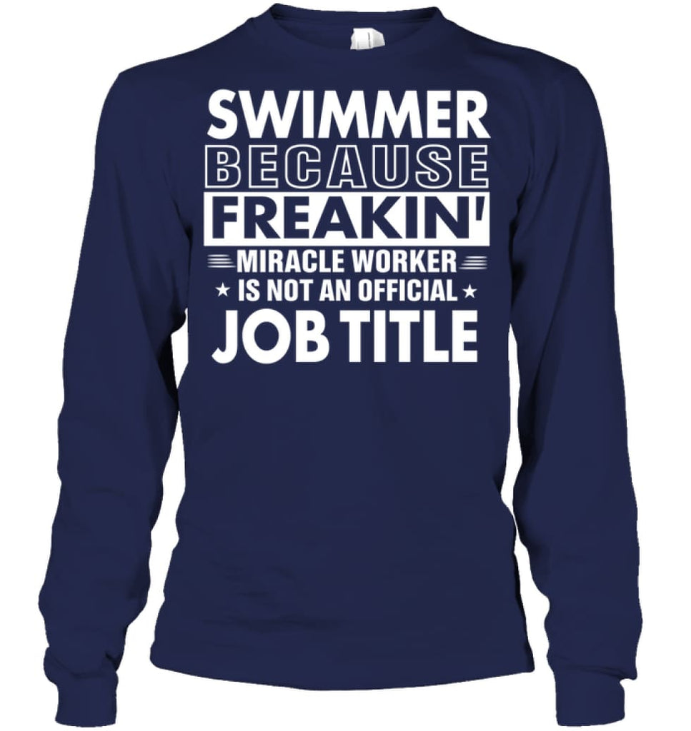 Swimmer Because Freakin' Miracle Worker Job Title Long Sleeve - Gildan 6.1oz Long Sleeve / Navy / S - Apparel