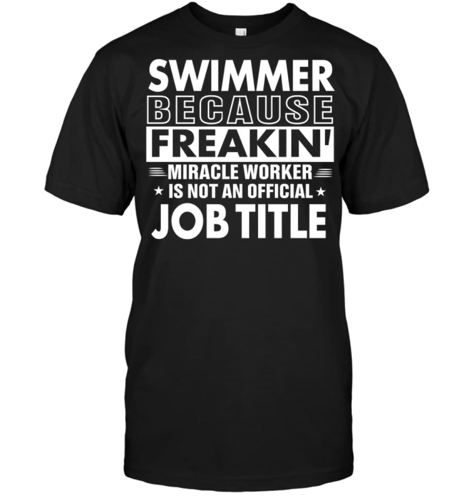 Swimmer Because Freakin' Miracle Worker Job Title T-shirt - Hanes Tagless Tee / Black / S - Apparel