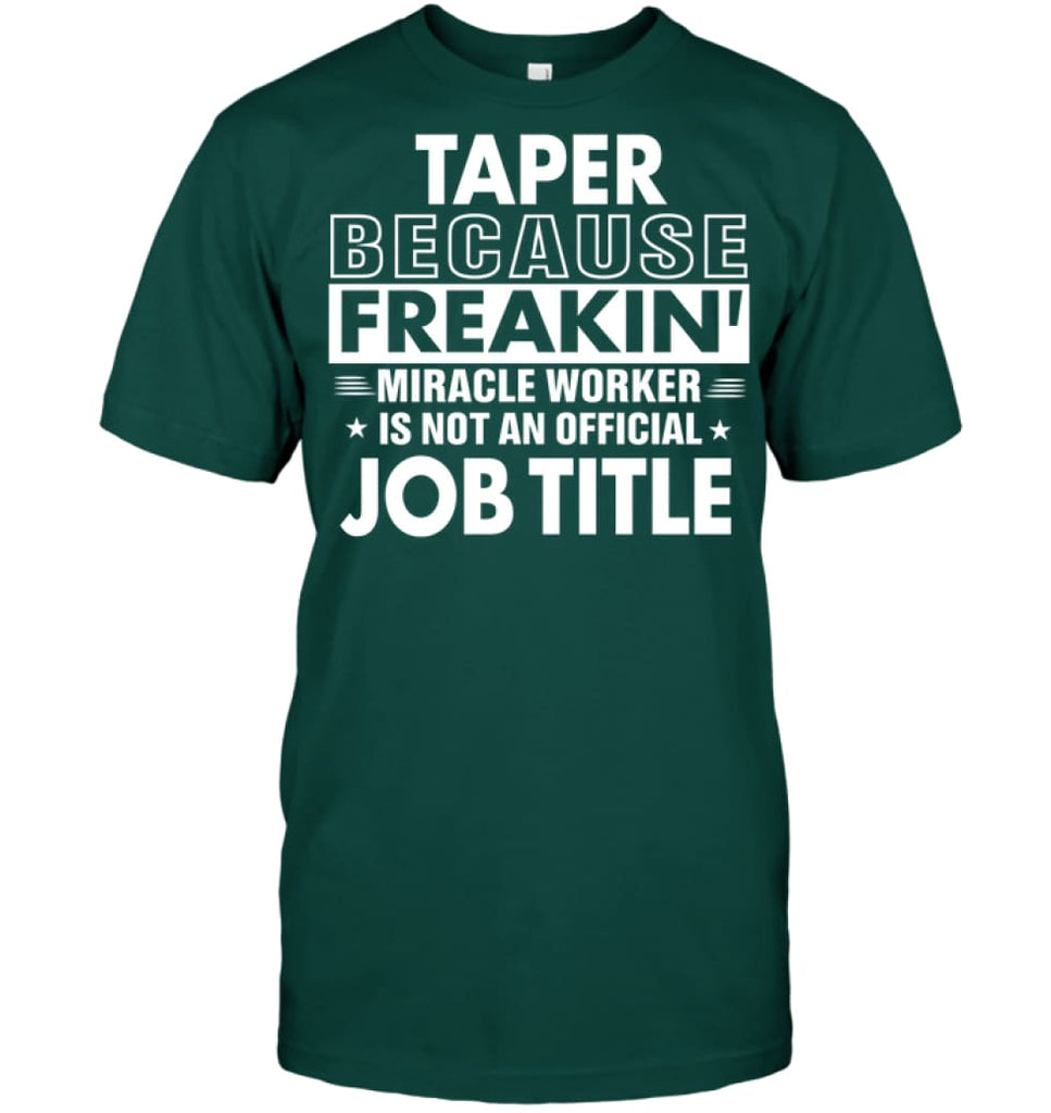 Taper Because Freakin' Miracle Worker Job Title T-shirt - Hanes Tagless Tee / Deep Forest / S - Apparel