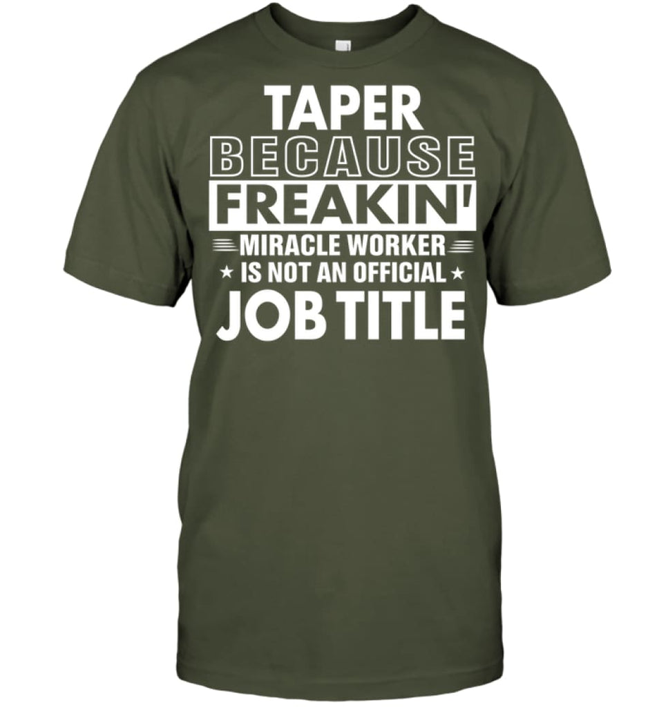 Taper Because Freakin' Miracle Worker Job Title T-shirt - Hanes Tagless Tee / Fatigue Green / S - Apparel