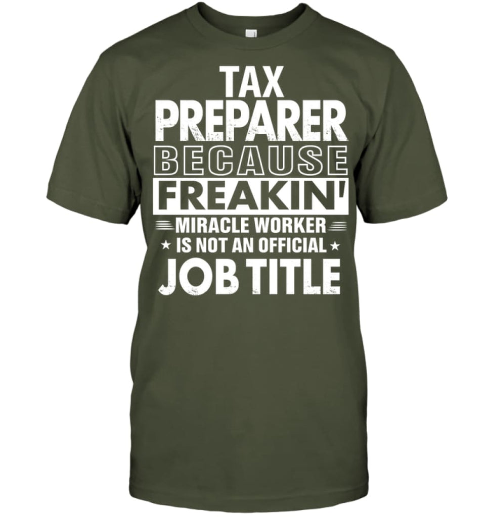 Tax Preparer Because Freakin' Miracle Worker Job Title T-shirt - Hanes Tagless Tee / Fatigue Green / S - Apparel
