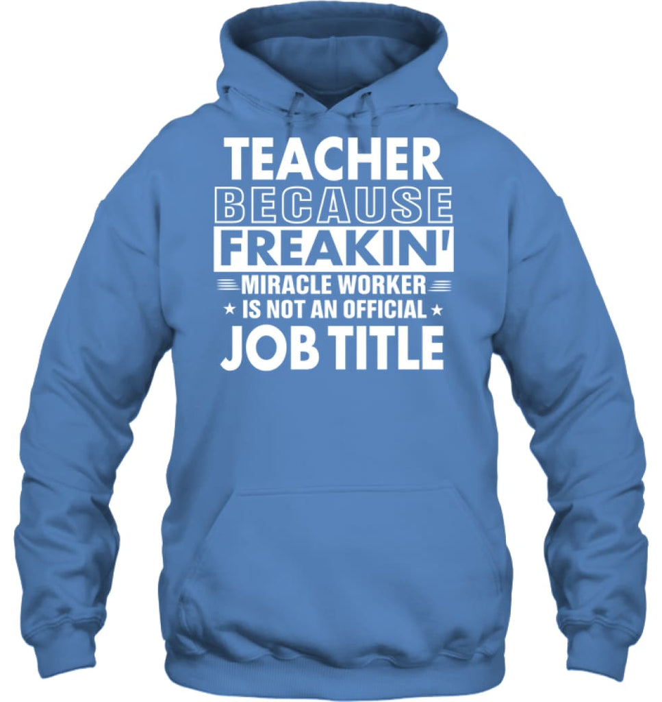 Teacher Because Freakin' Miracle Worker Job Title Hoodie - Gildan 8oz. Heavy Blend Hoodie / Carolina Blue / S - Apparel