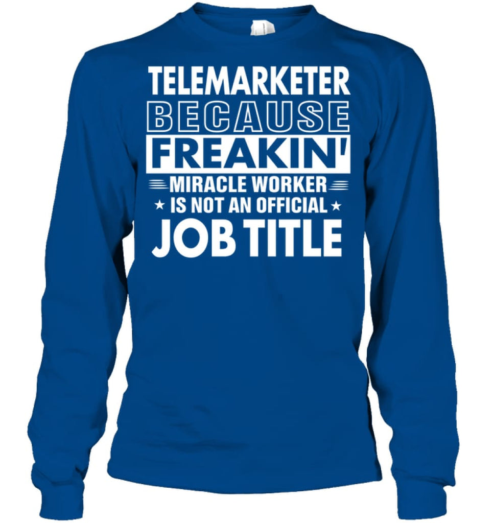 Telemarketer Because Freakin' Miracle Worker Job Title Long Sleeve - Gildan 6.1oz Long Sleeve / Royal / S - Apparel