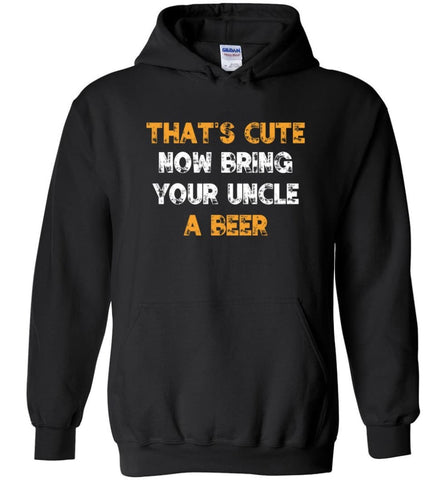That's Cute Now Bring Your Uncle A Beer Shirt Funny Drinking Beer Lovers - Hoodie - Black / M