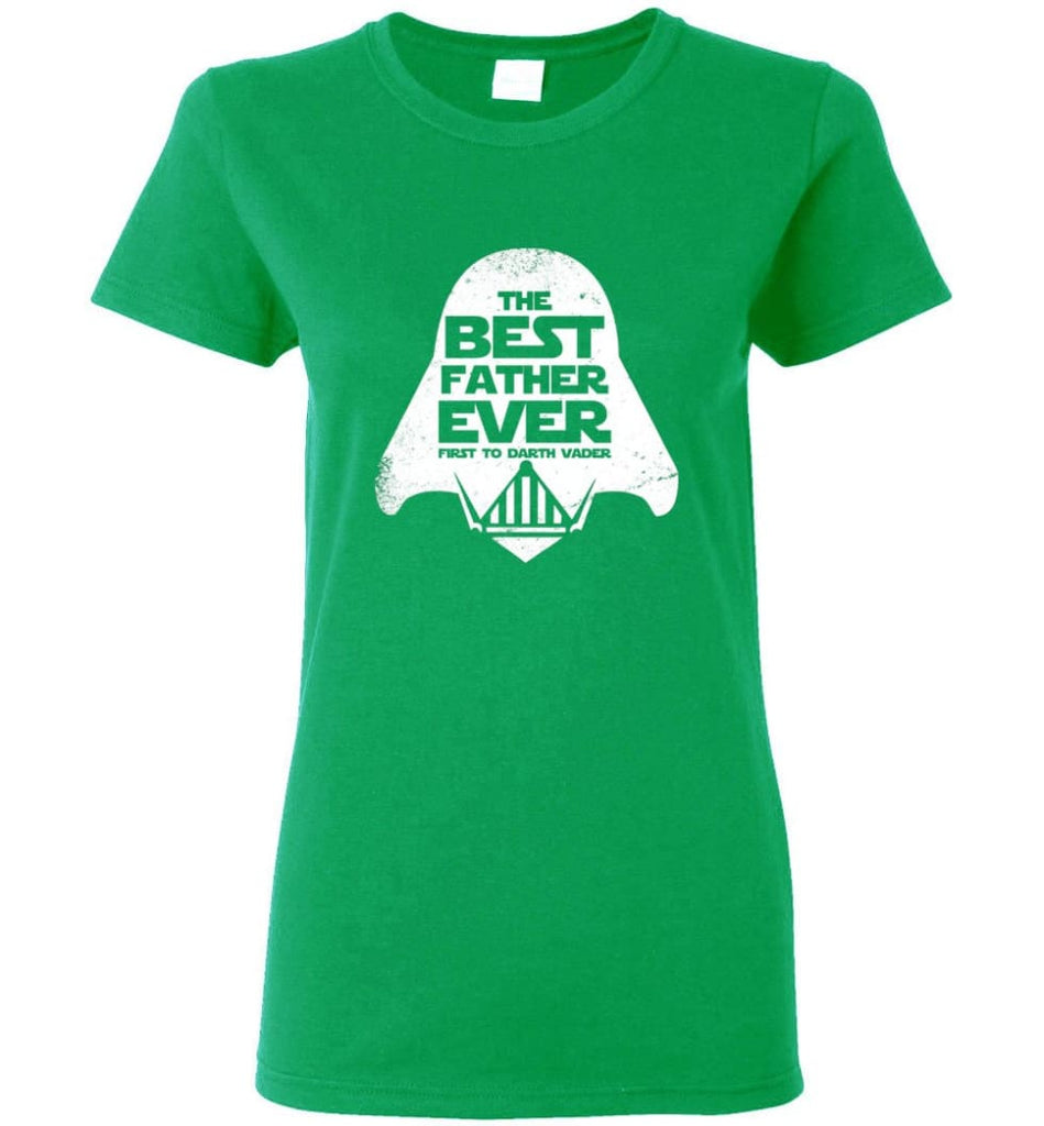 The Best Father Ever First to Darths Vaders Women Tee - Irish Green / M