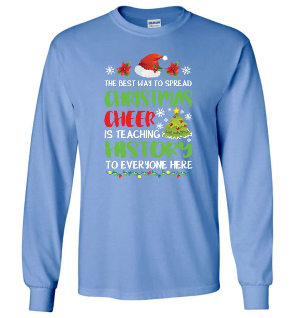 The best way to spread christmas cheer is teaching history to everyone Long Sleeve T-Shirt - Carolina Blue / M