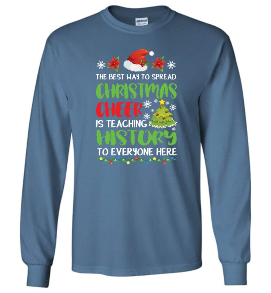 The best way to spread christmas cheer is teaching history to everyone Long Sleeve T-Shirt - Indigo Blue / M