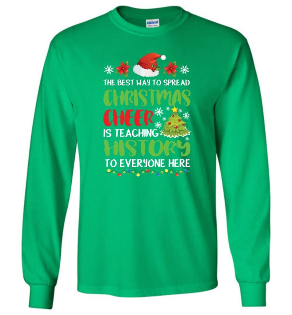 The best way to spread christmas cheer is teaching history to everyone Long Sleeve T-Shirt - Irish Green / M