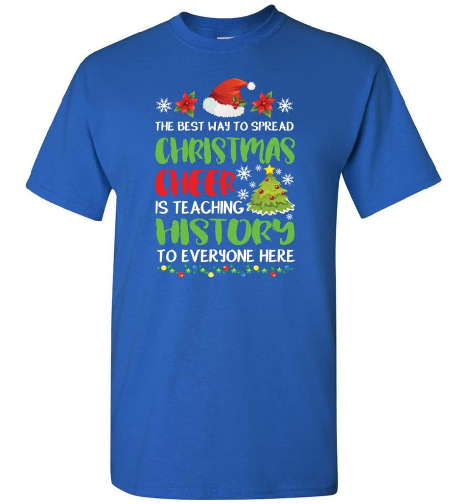 The best way to spread christmas cheer is teaching history to everyone T-Shirt - Royal / S