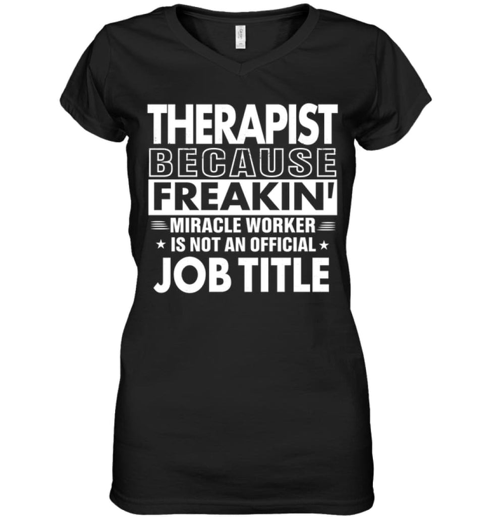 Therapist Because Freakin' Miracle Worker Job Title Ladies V-Neck - Hanes Women's Nano-T V-Neck / Black / S - Apparel