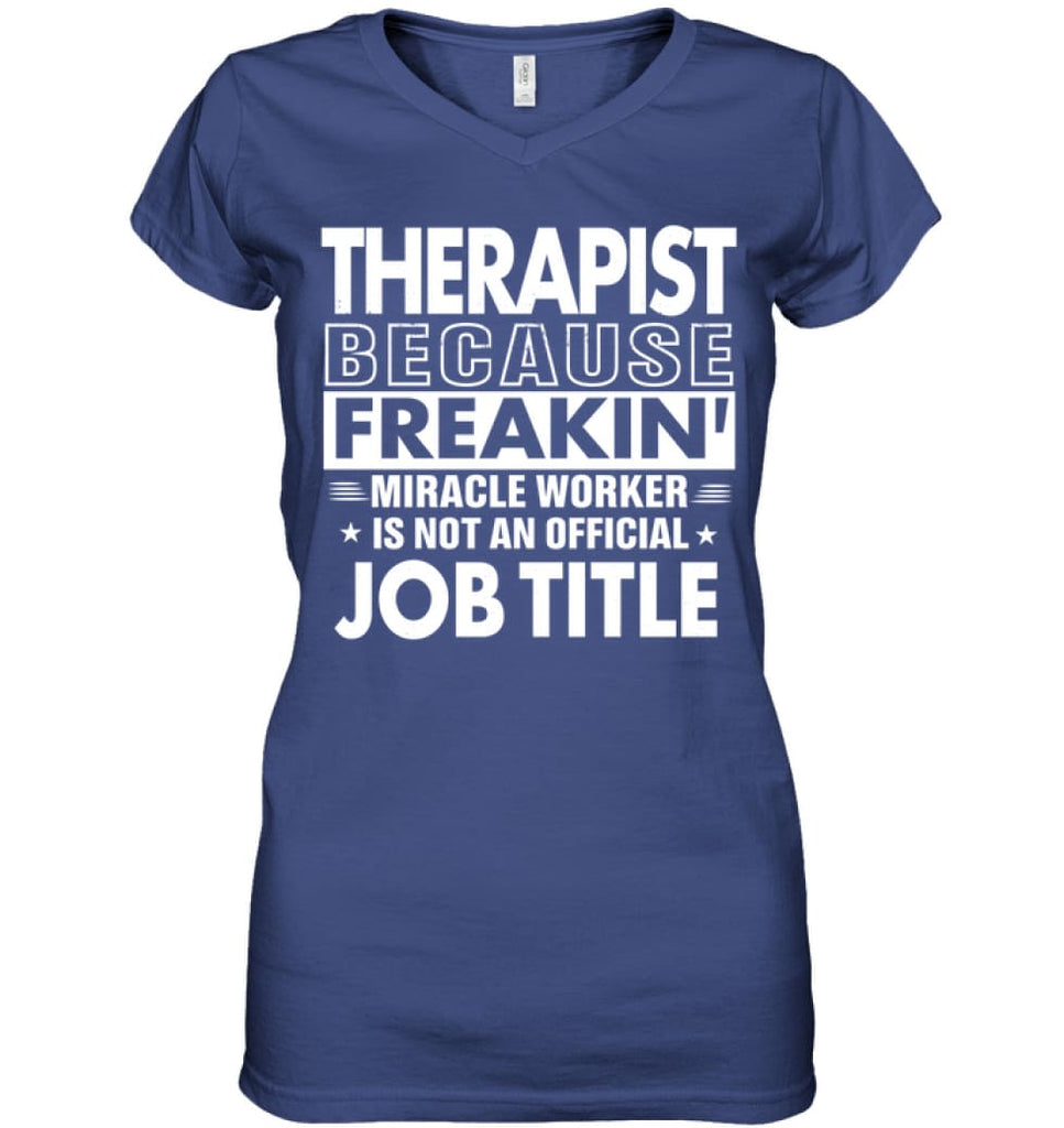 Therapist Because Freakin' Miracle Worker Job Title Ladies V-Neck - Hanes Women's Nano-T V-Neck / Deep Royal / XS -