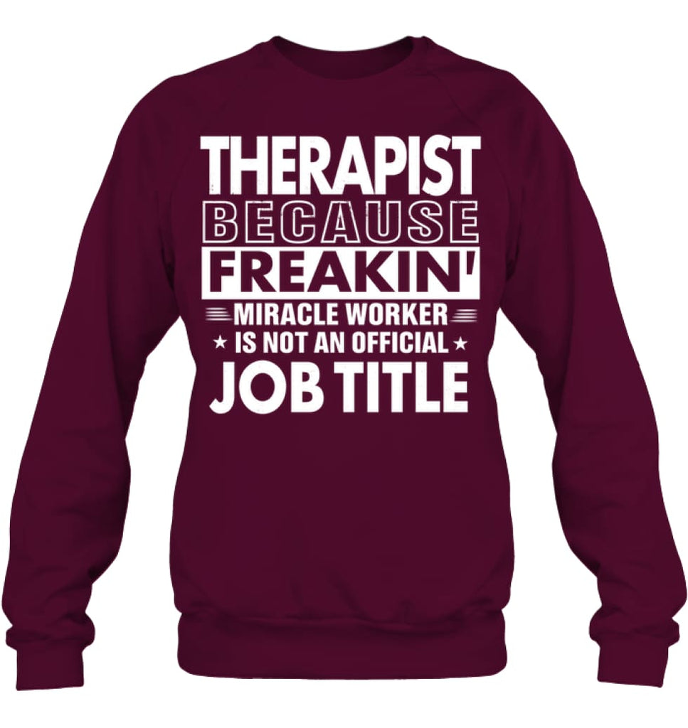 Therapist Because Freakin' Miracle Worker Job Title Sweatshirt - Hanes Unisex Crewneck Sweatshirt / Maroon / S - Apparel