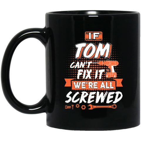 Tom Custom Name Gift If Tom Can't Fix It We're All Screwed 11 oz Black Mug - Black / One Size - Drinkware