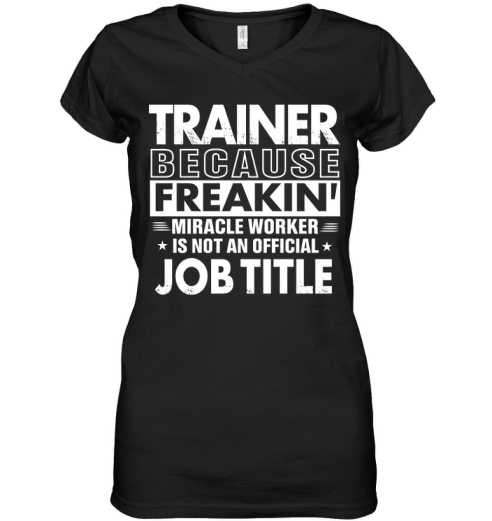 Trainer Because Freakin' Miracle Worker Job Title Ladies V-Neck - Hanes Women's Nano-T V-Neck / Black / S - Apparel
