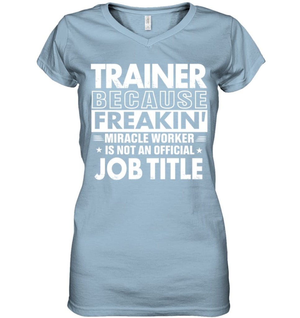 Trainer Because Freakin' Miracle Worker Job Title Ladies V-Neck - Hanes Women's Nano-T V-Neck / Light Blue / S - Apparel