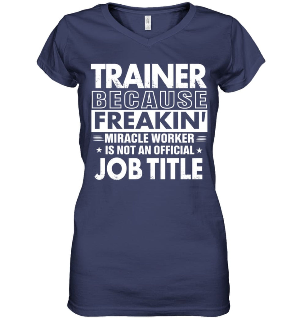 Trainer Because Freakin' Miracle Worker Job Title Ladies V-Neck - Hanes Women's Nano-T V-Neck / Navy / S - Apparel