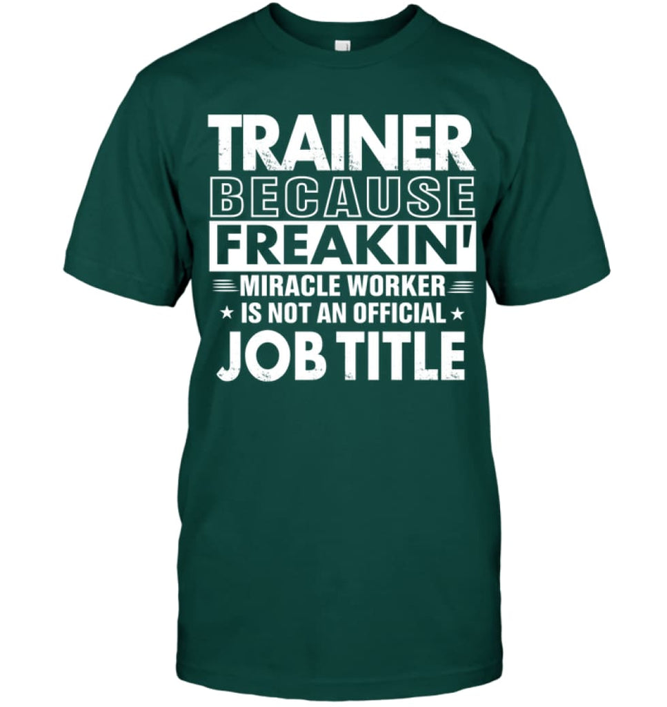 Trainer Because Freakin' Miracle Worker Job Title T-shirt - Hanes Tagless Tee / Deep Forest / S - Apparel