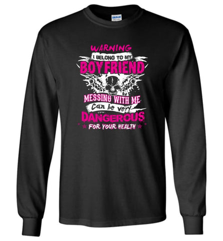 Warning I Belong To My Boyfriend Messing With Me Can Be Dangerous Shirt Hoodie Sweater Long Sleeve T-Shirt - Black / M