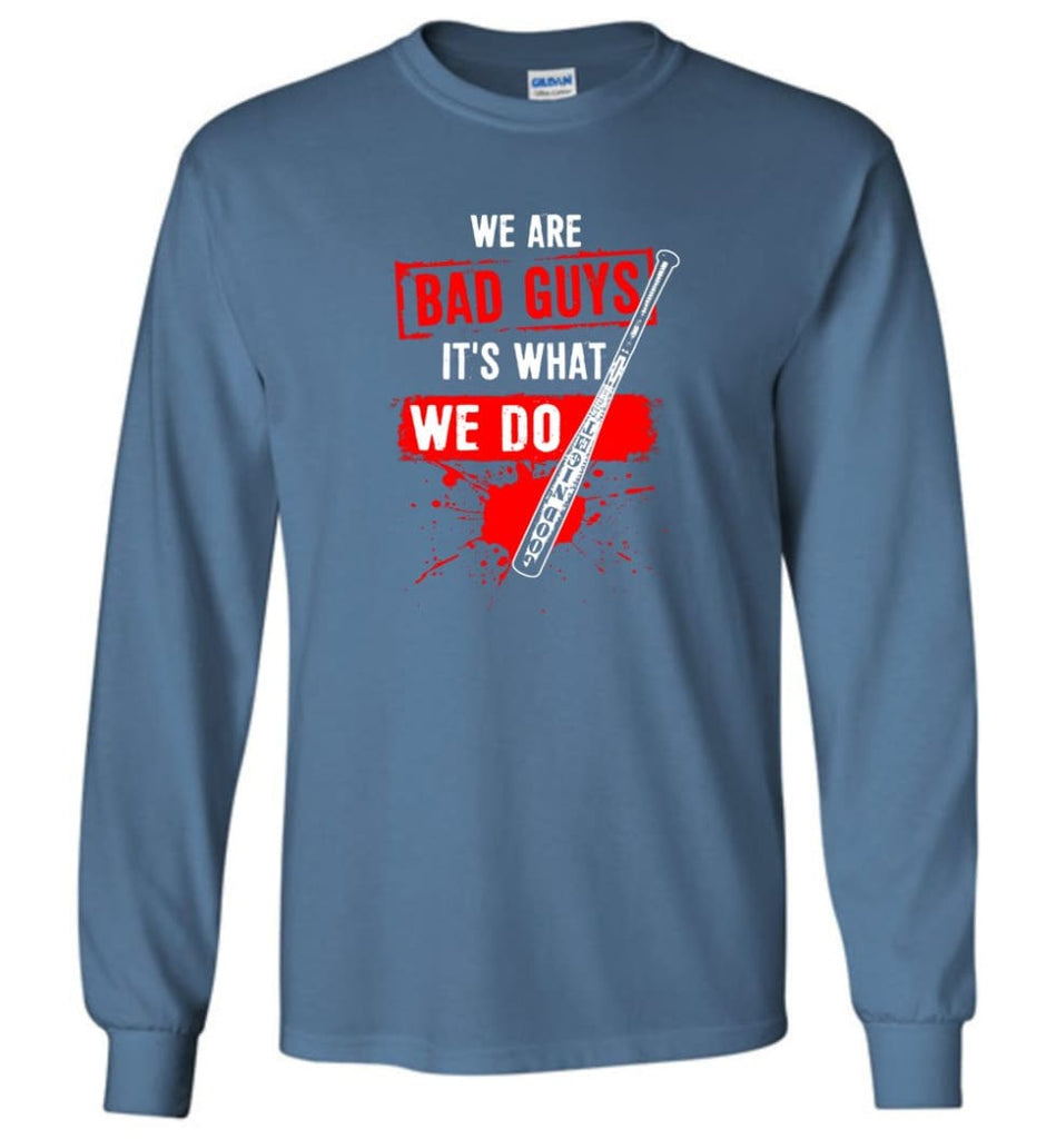 We Are Bad Guys It's What We Do - Long Sleeve T-Shirt - Indigo Blue / M