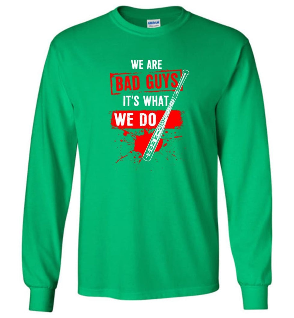 We Are Bad Guys It's What We Do - Long Sleeve T-Shirt - Irish Green / M
