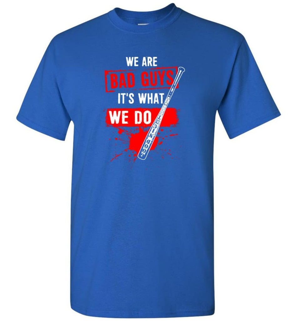 We Are Bad Guys It's What We Do - Short Sleeve T-Shirt - Royal / S