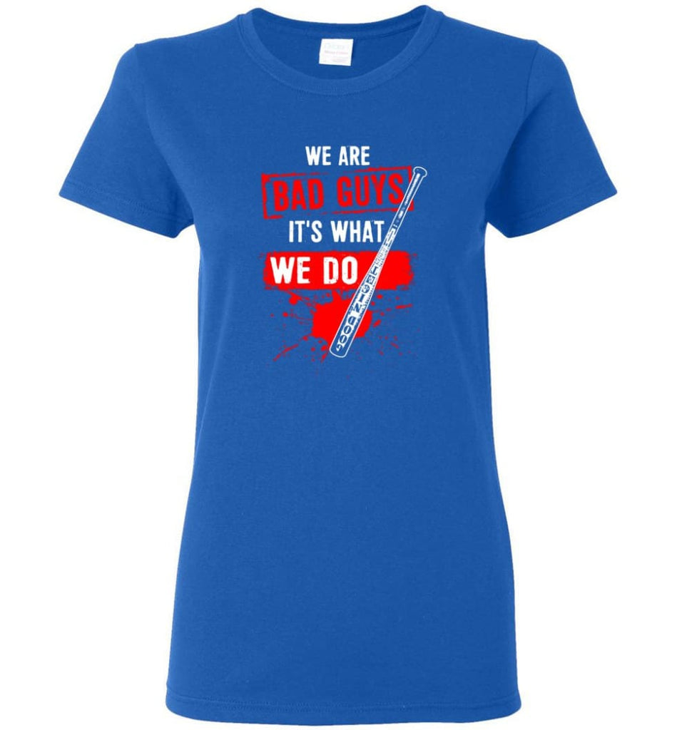 We Are Bad Guys It's What We Do Women Tee - Royal / M