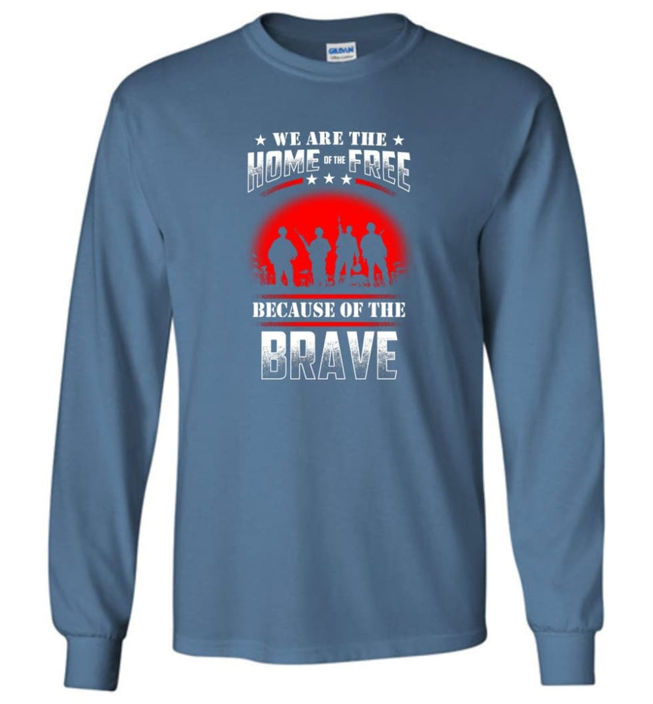 We Are The Home Of The Free Because Of The Brave Veteran T Shirt - Long Sleeve T-Shirt - Indigo Blue / M