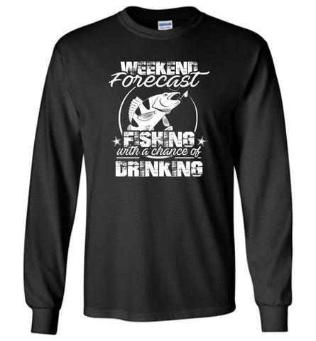 Weekend Forecast Fishing With A Chance Of Drinking Funny Shirt - Long Sleeve T-Shirt - Black / M