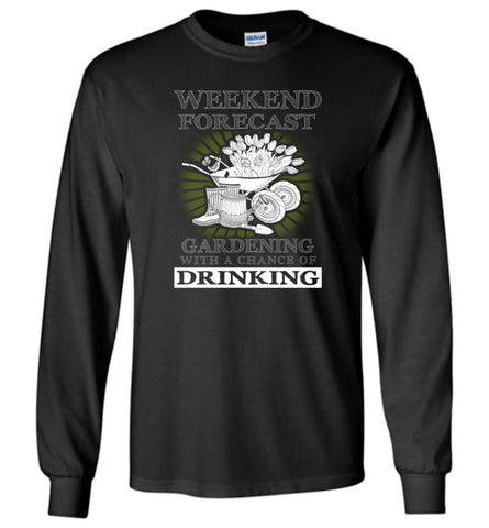 Weekend Forecast Gardening With A Chance Of Drinking Funny Shirt Long Sleeve - Black / M