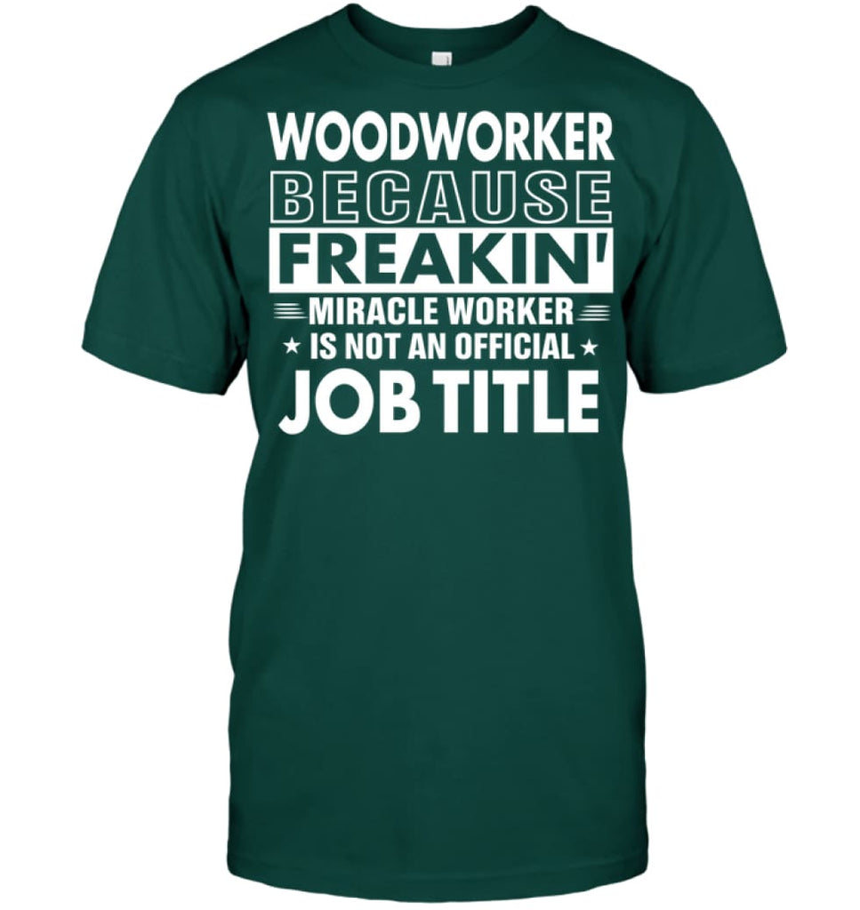 Woodworker Because Freakin' Miracle Worker Job Title T-shirt - Hanes Tagless Tee / Deep Forest / S - Apparel