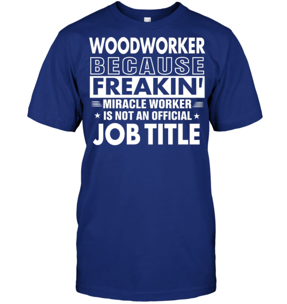 Woodworker Because Freakin' Miracle Worker Job Title T-shirt - Hanes Tagless Tee / Deep Royal / S - Apparel