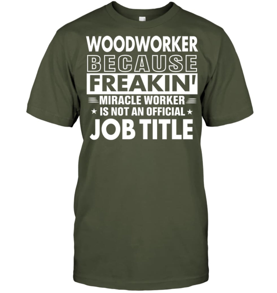 Woodworker Because Freakin' Miracle Worker Job Title T-shirt - Hanes Tagless Tee / Fatigue Green / S - Apparel