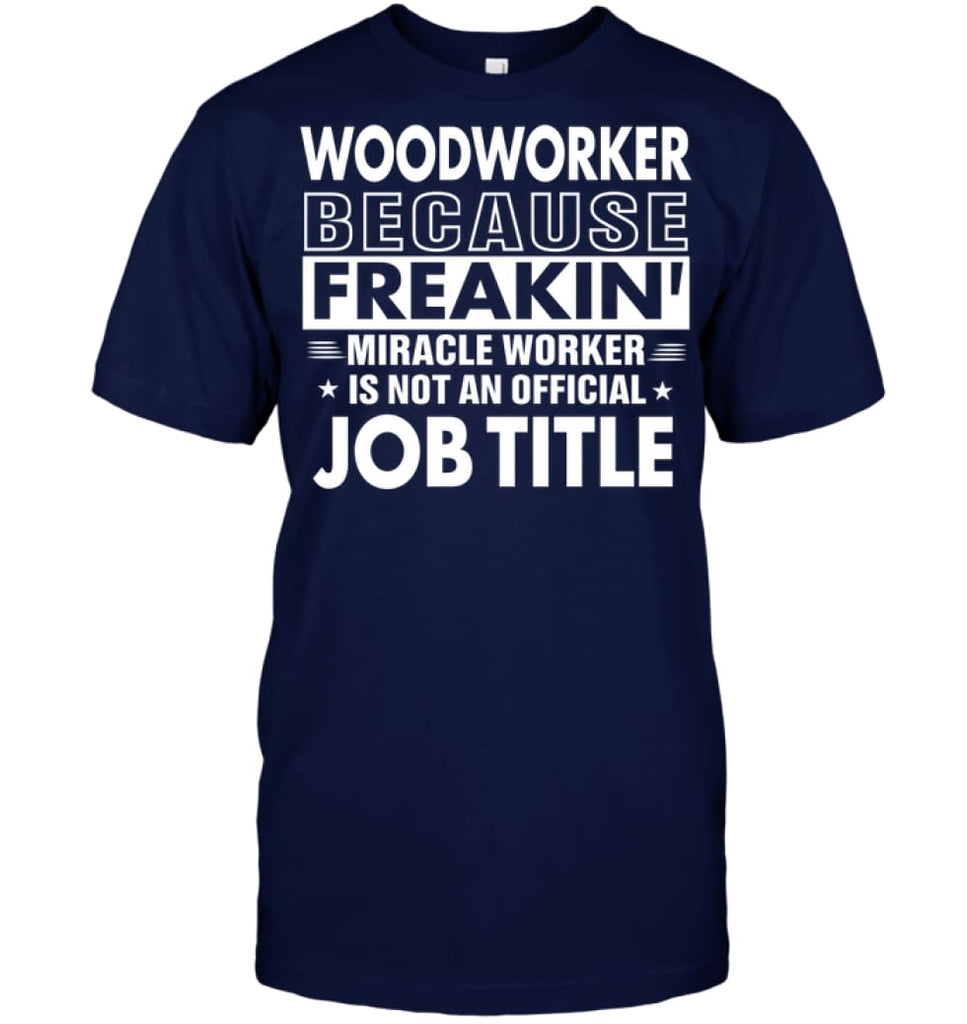 Woodworker Because Freakin' Miracle Worker Job Title T-shirt - Hanes Tagless Tee / Navy / S - Apparel