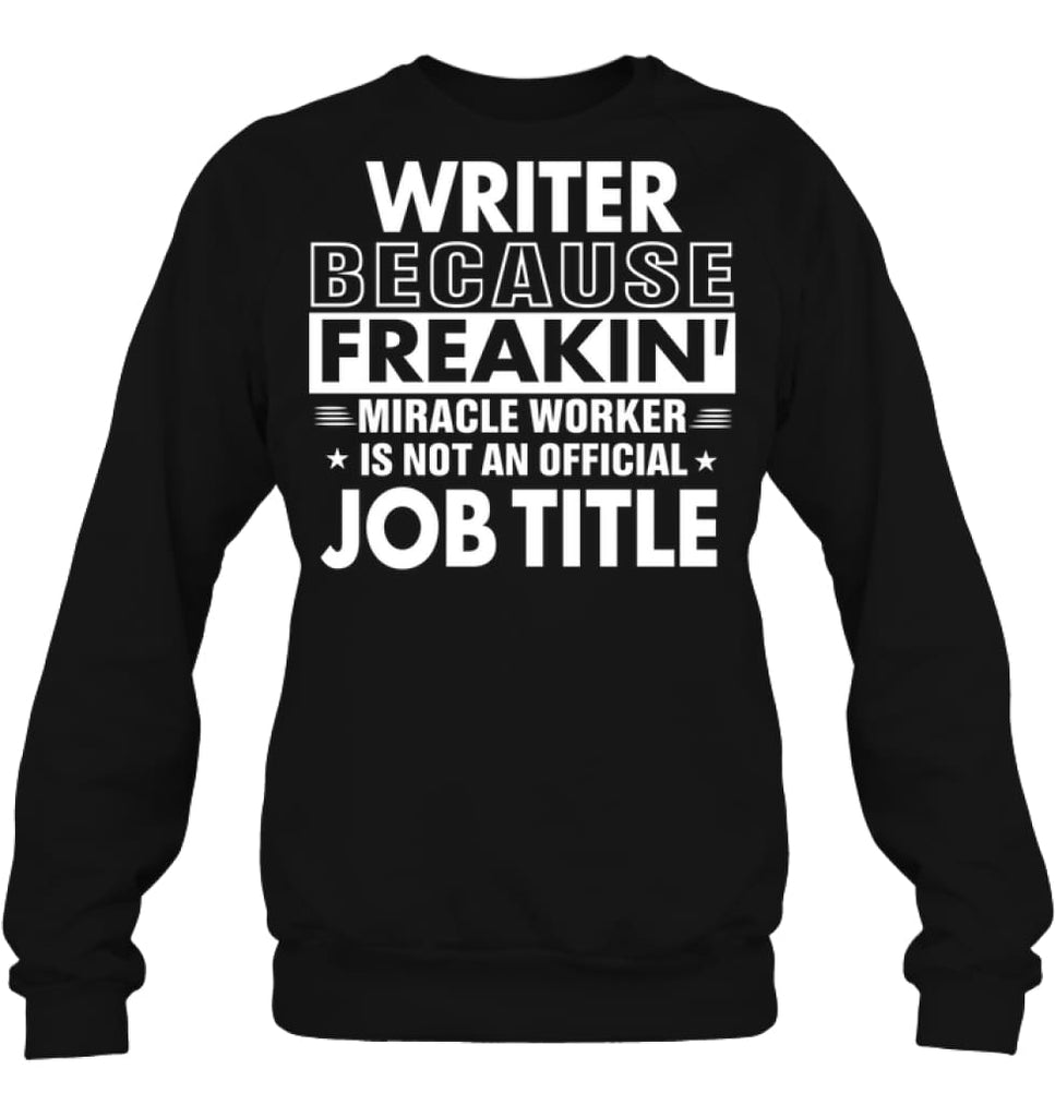 Writer Because Freakin' Miracle Worker Job Title Sweatshirt - Hanes Unisex Crewneck Sweatshirt / Black / S - Apparel