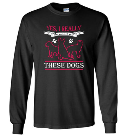 Yes I Really Do Need These Dogs Dog Rescue Puppies Lovers - Long Sleeve T-Shirt - Black / M