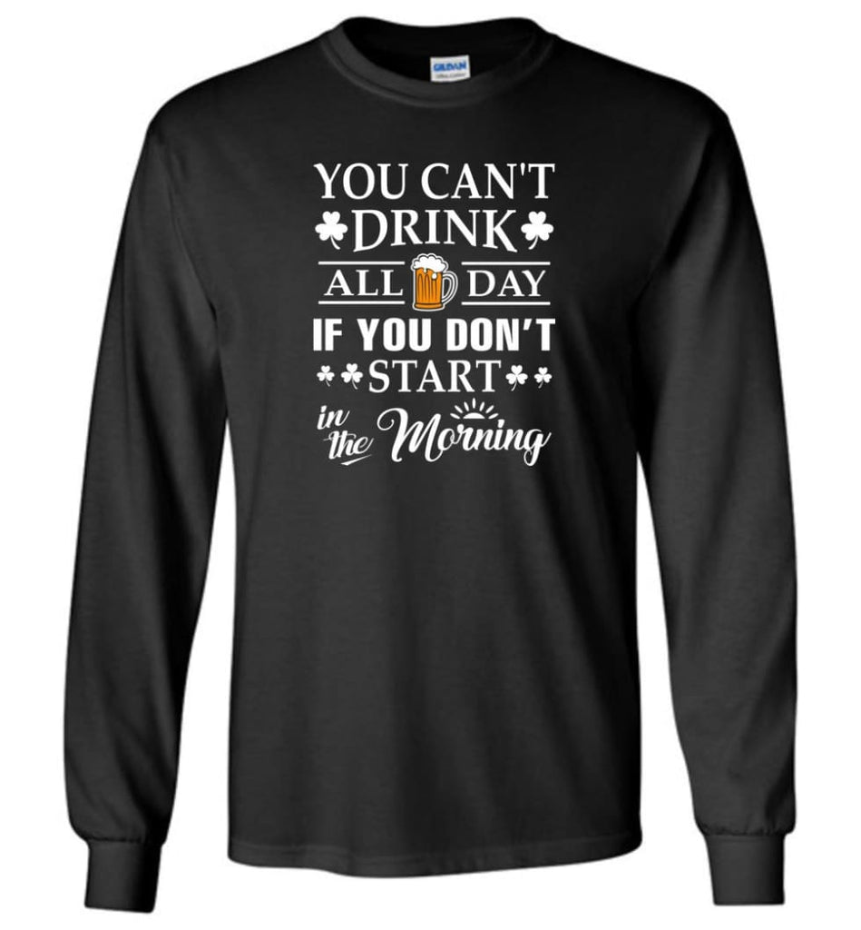 You Can't Drink All Day If You Don't Start Long Sleeve T-Shirt - Black / M