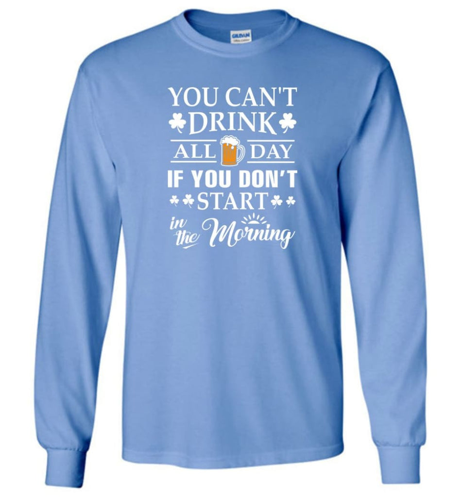 You Can't Drink All Day If You Don't Start Long Sleeve T-Shirt - Carolina Blue / M