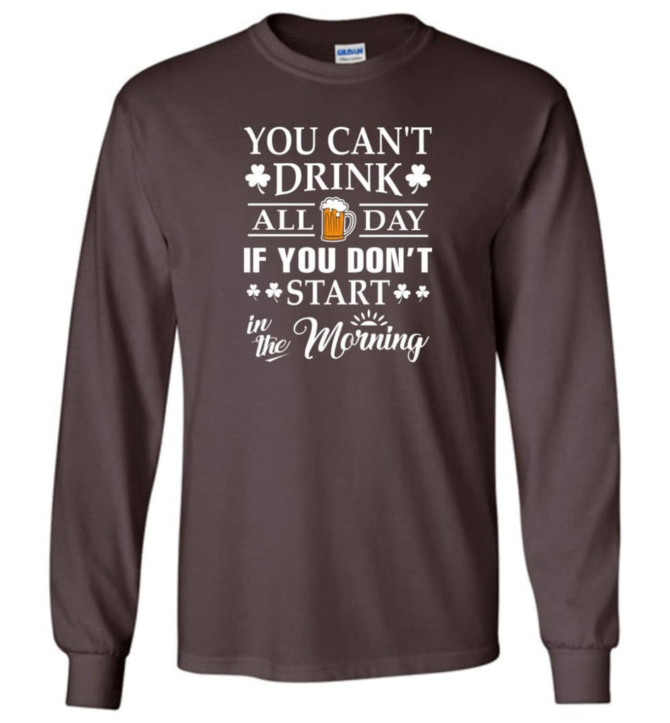 You Can't Drink All Day If You Don't Start Long Sleeve T-Shirt - Dark Chocolate / M