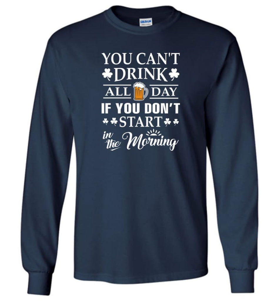 You Can't Drink All Day If You Don't Start Long Sleeve T-Shirt - Navy / M