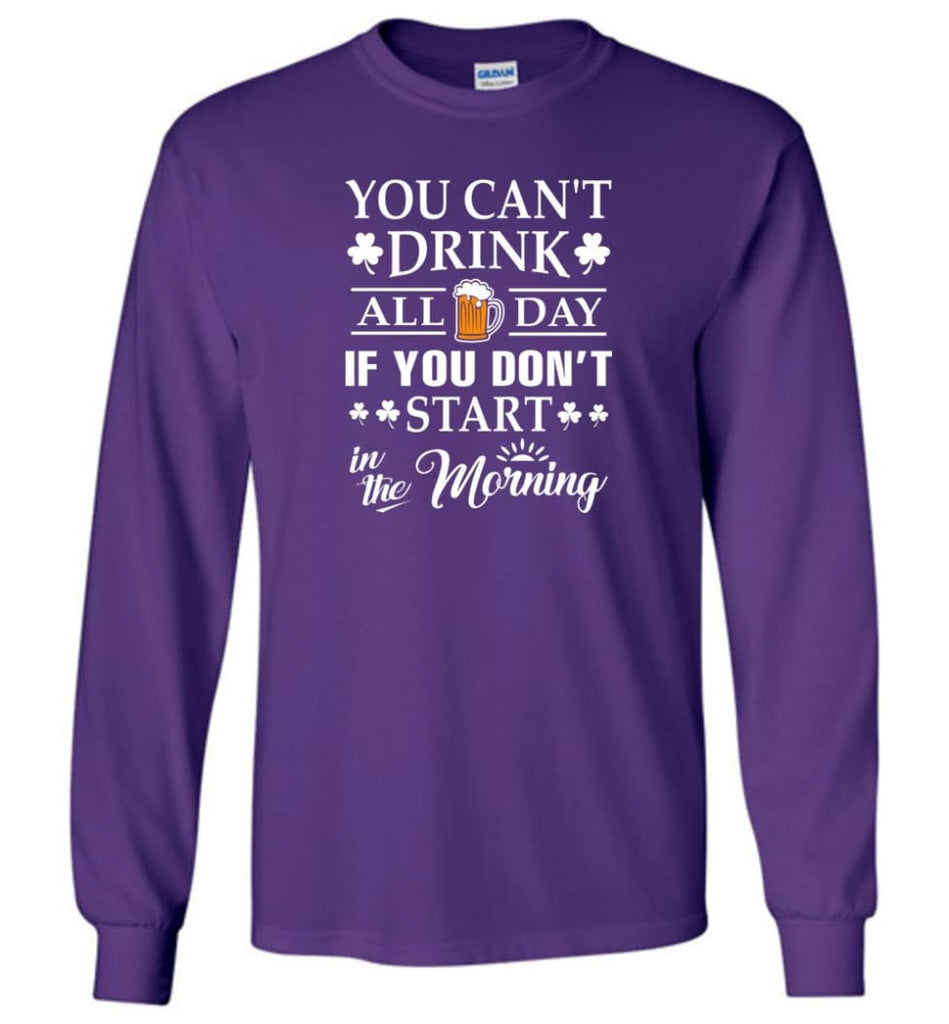 You Can't Drink All Day If You Don't Start Long Sleeve T-Shirt - Purple / M