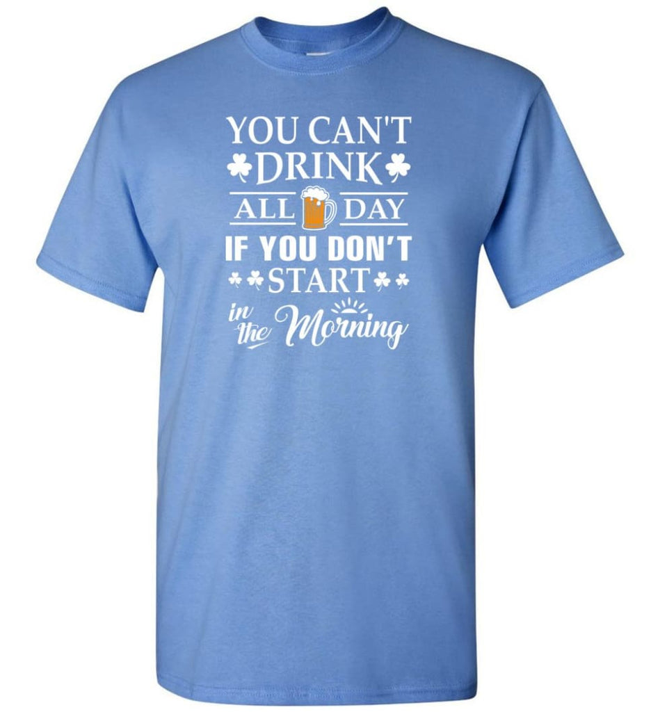 You Can't Drink All Day If You Don't Start T-Shirt - Carolina Blue / S