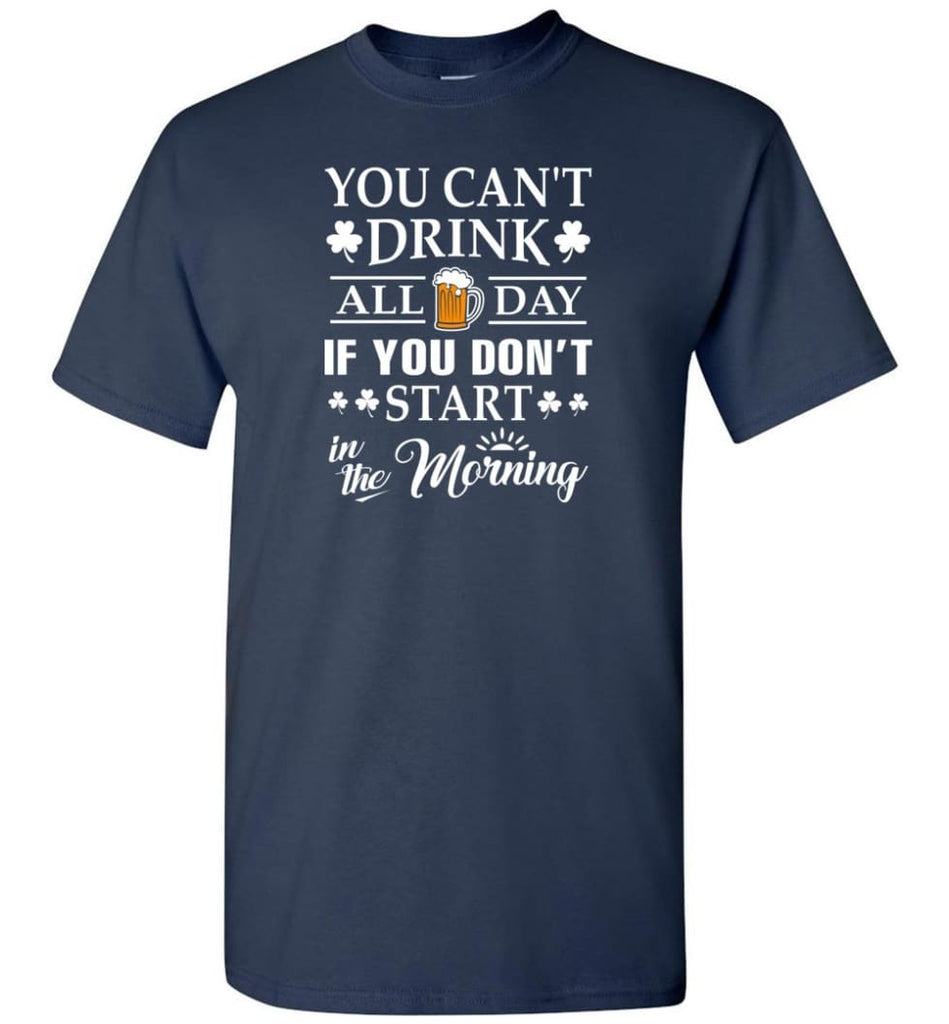 You Can't Drink All Day If You Don't Start T-Shirt - Navy / S